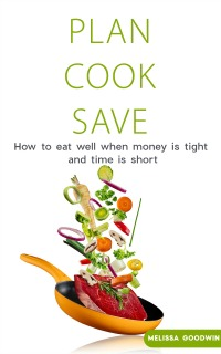 Plan Cook Save: How to Eat Well When Money is Tight and TIme is Short. A Complete meal planning strategy that saves you money on the groceries. eBook