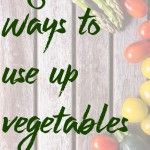 8 Ways to Use Up Vegetables so they Don't Go To Waste