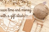 save time, money and sanity with a gift stash
